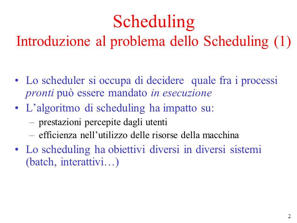 3 Introduzione al problema dello Scheduling (2) Obiettivi principali degli Algoritmi di Scheduling: Fairness (Equità) - processi della stesso tipo devono avere trattamenti simili Balance (Bilanciamento) - tutte le parti del sistema devono essere sfruttate (CPU, dispositivi …) Sistemi batch –Throughput - massimizzare il numero di job completati in un intervallo di tempo –Tempo di Turnaround - minimizzare il tempo di permanenza di un job nel sistema Sistemi interattivi –Tempo di risposta - minimizzare il tempo di riposta agli eventi –Proporzionalità - assicurare che il tempo di risposta sia proporzionale alla complessità dellazione richiesta