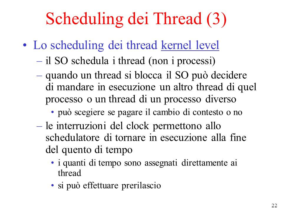 22 Scheduling dei Thread (3) Lo scheduling dei thread kernel level –il SO schedula i thread (non i processi) –quando un thread si blocca il SO può dec