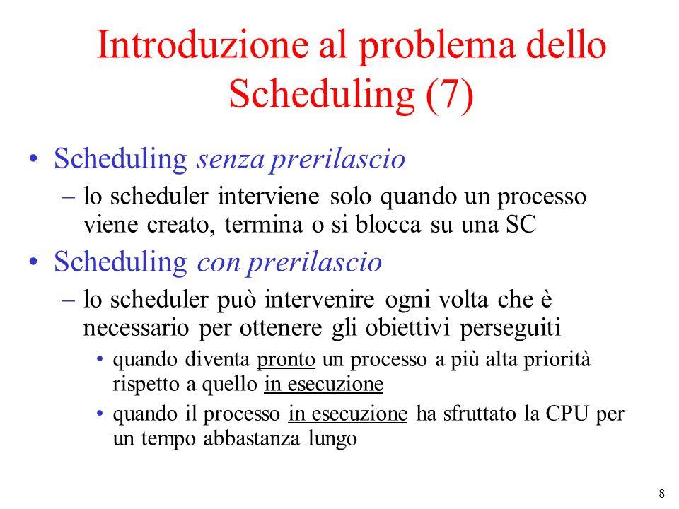 8 Introduzione al problema dello Scheduling (7) Scheduling senza prerilascio –lo scheduler interviene solo quando un processo viene creato, termina o