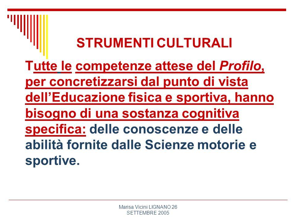Marisa Vicini LIGNANO 26 SETTEMBRE 2005 STRUMENTI CULTURALI Tutte le competenze attese del Profilo, per concretizzarsi dal punto di vista dellEducazio