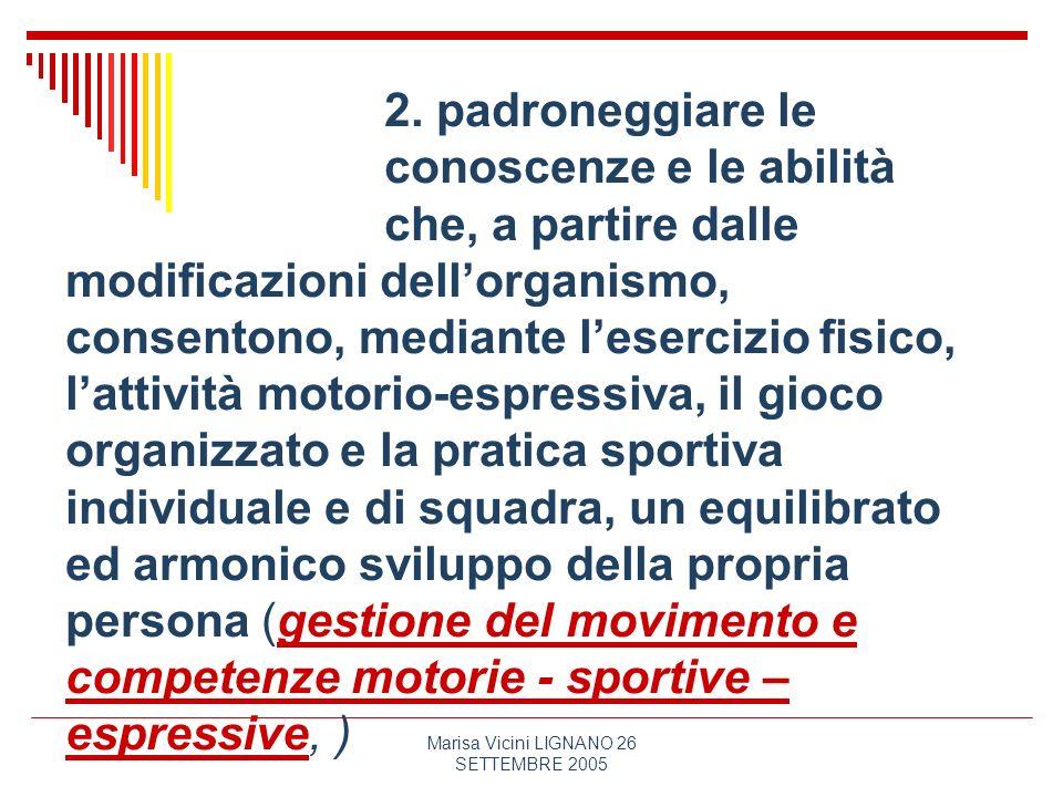 Marisa Vicini LIGNANO 26 SETTEMBRE 2005 2. padroneggiare le conoscenze e le abilità che, a partire dalle modificazioni dellorganismo, consentono, medi