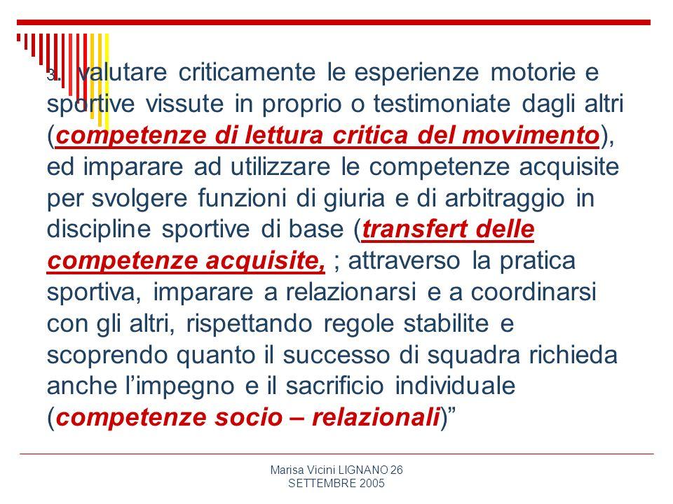 Marisa Vicini LIGNANO 26 SETTEMBRE 2005 3. valutare criticamente le esperienze motorie e sportive vissute in proprio o testimoniate dagli altri (compe