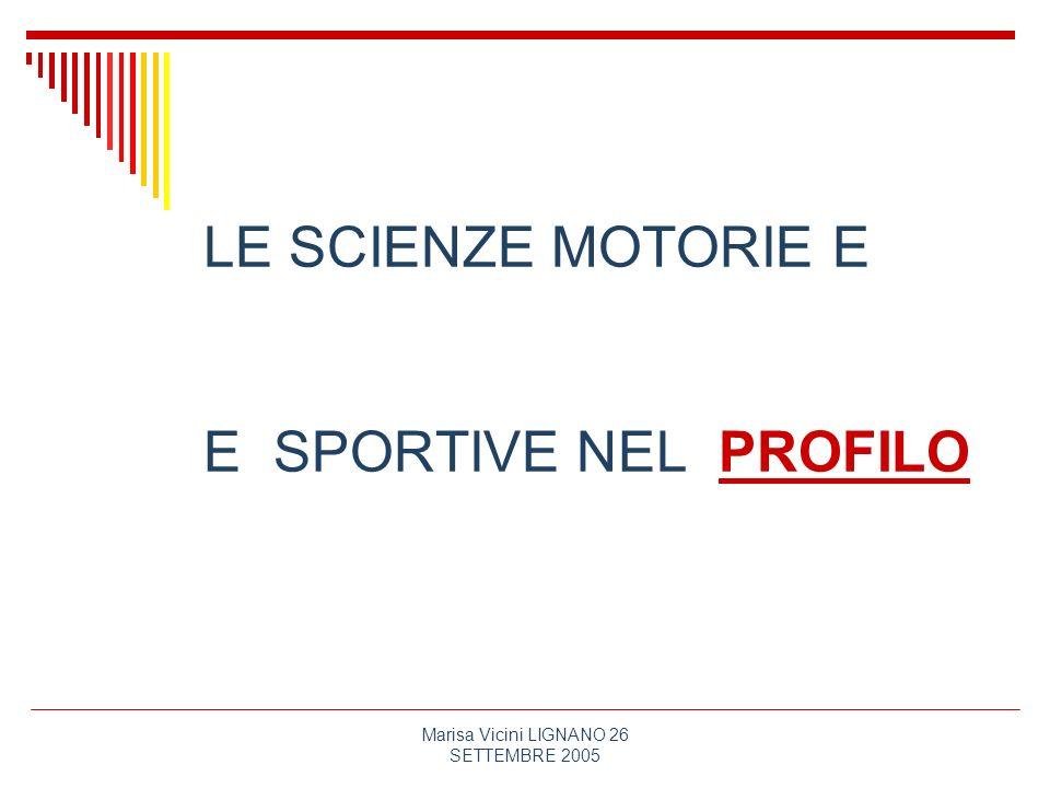 Marisa Vicini LIGNANO 26 SETTEMBRE 2005 le scienze motorie e sportive contribuiscono al dispiegamento delle capacità personali e alla loro trasformazione nelle competenze, altrettanto personali, prospettate dal profilo, in modo specifico, in quanto: