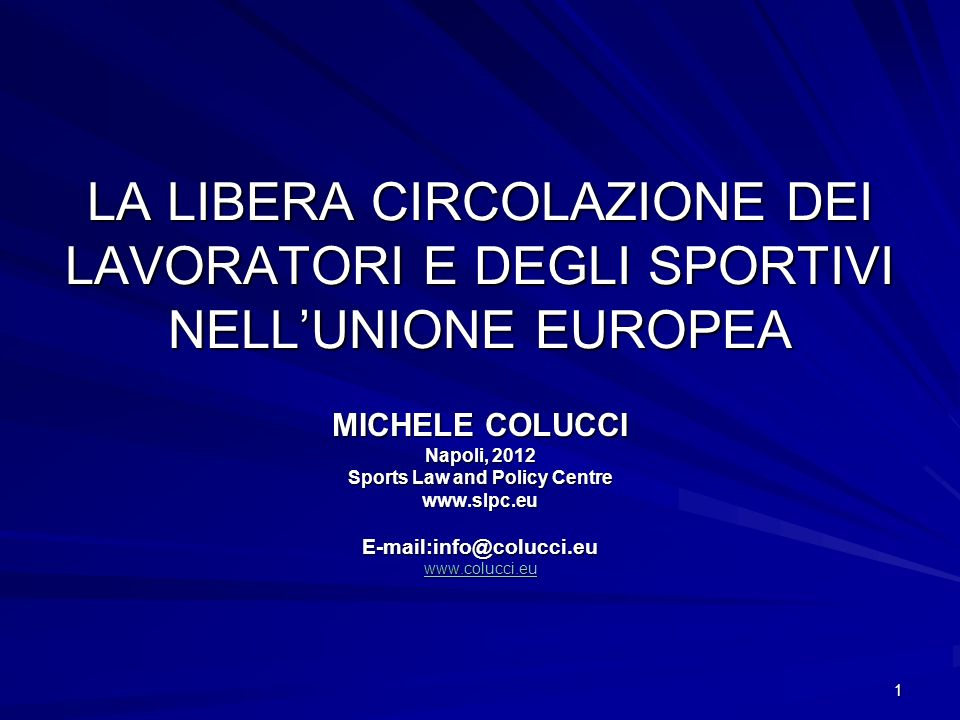1 LA LIBERA CIRCOLAZIONE DEI LAVORATORI E DEGLI SPORTIVI NELLUNIONE EUROPEA MICHELE COLUCCI Napoli, 2012 Sports Law and Policy Centre www.slpc.euE-mai