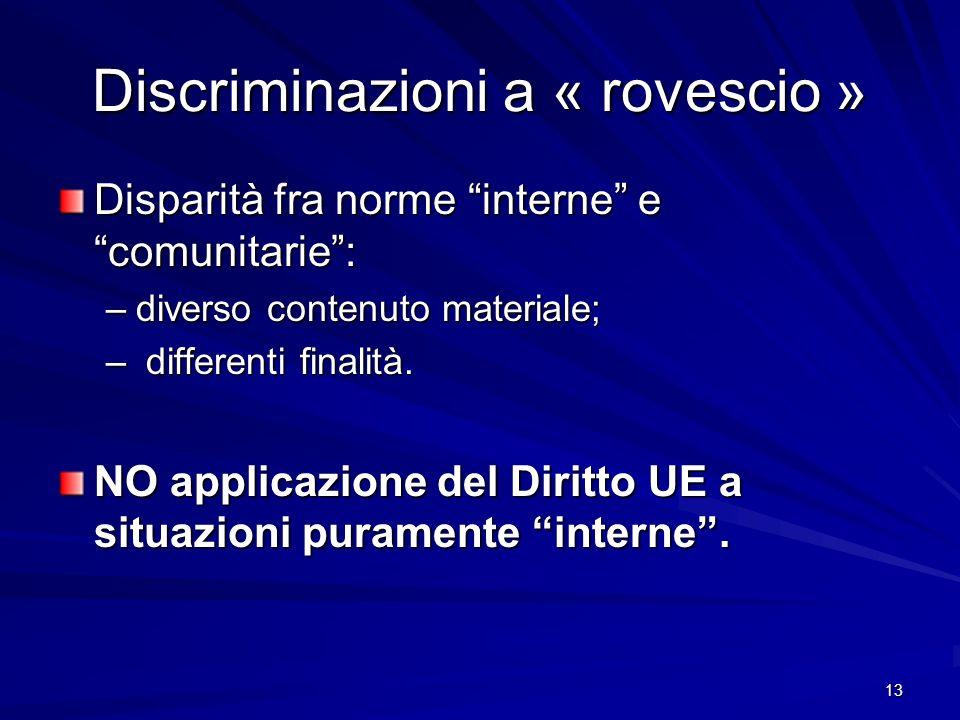 13 Discriminazioni a « rovescio » Disparità fra norme interne e comunitarie: –diverso contenuto materiale; – differenti finalità. NO applicazione del