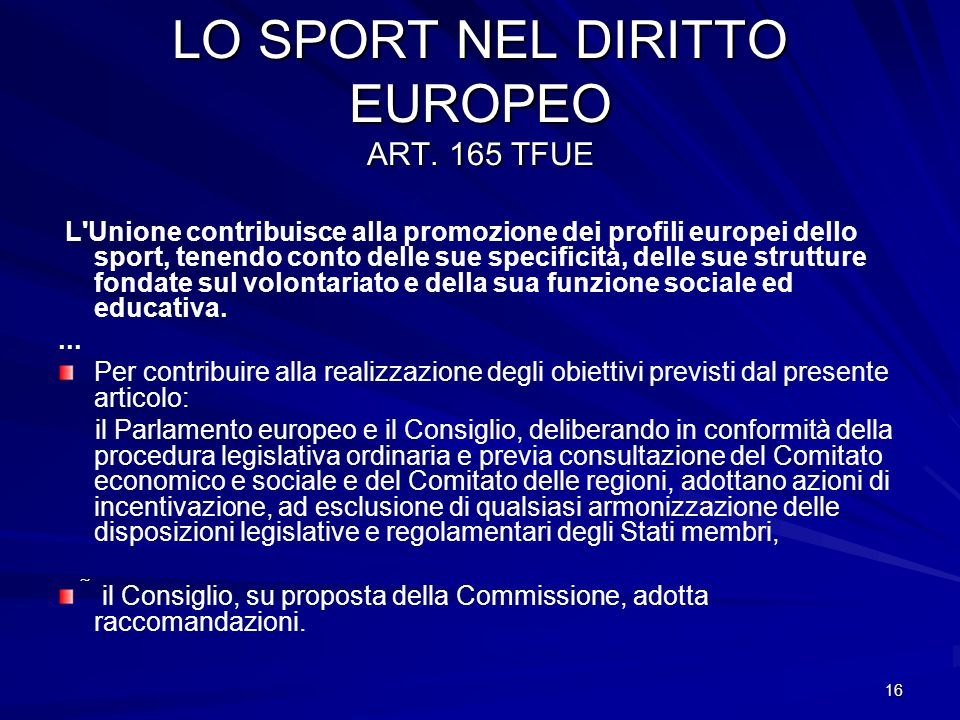16 LO SPORT NEL DIRITTO EUROPEO ART. 165 TFUE L'Unione contribuisce alla promozione dei profili europei dello sport, tenendo conto delle sue specifici