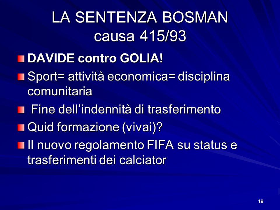 19 LA SENTENZA BOSMAN causa 415/93 DAVIDE contro GOLIA! Sport= attività economica= disciplina comunitaria Fine dellindennità di trasferimento Fine del