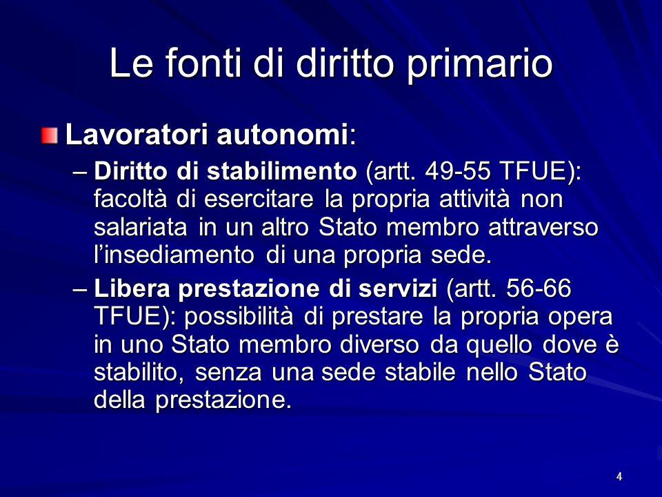 4 Le fonti di diritto primario Lavoratori autonomi: –Diritto di stabilimento (artt. 49-55 TFUE): facoltà di esercitare la propria attività non salaria