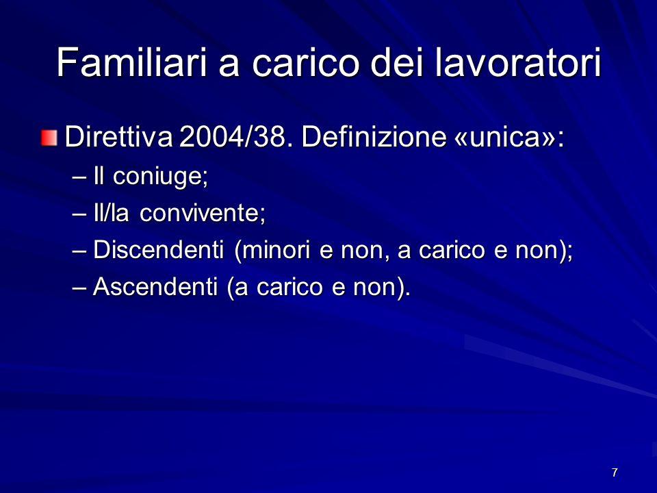 7 Familiari a carico dei lavoratori Direttiva 2004/38. Definizione «unica»: –Il coniuge; –Il/la convivente; –Discendenti (minori e non, a carico e non