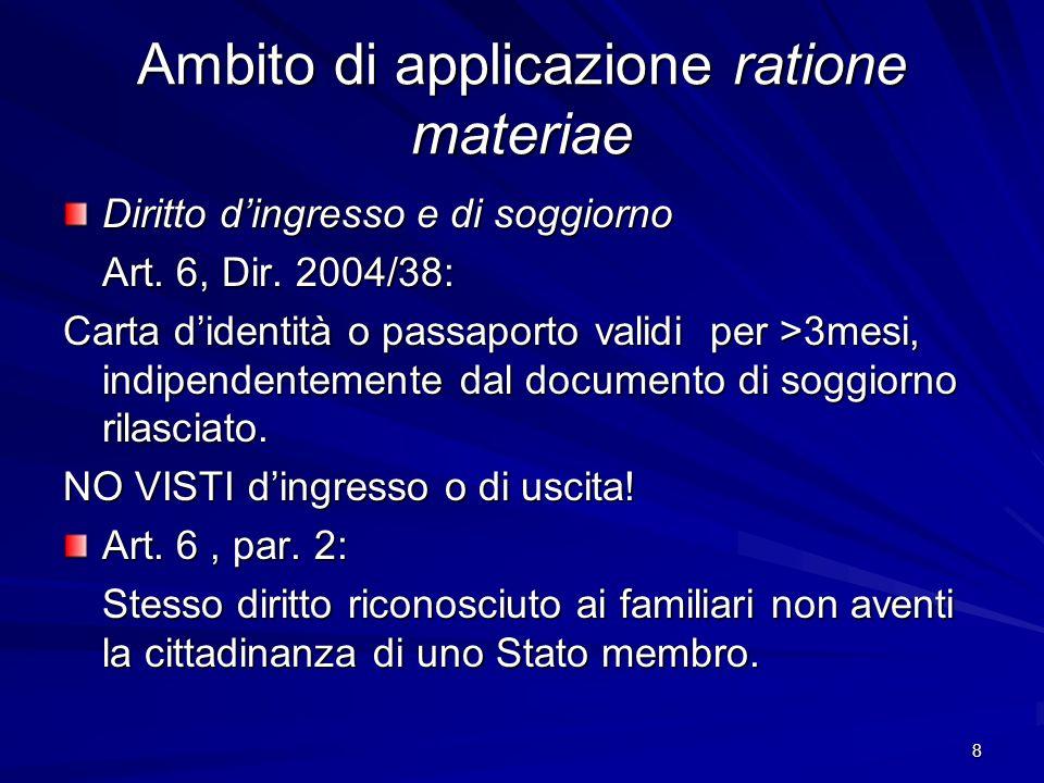 8 Ambito di applicazione ratione materiae Diritto dingresso e di soggiorno Art. 6, Dir. 2004/38: Carta didentità o passaporto validi per >3mesi, indip