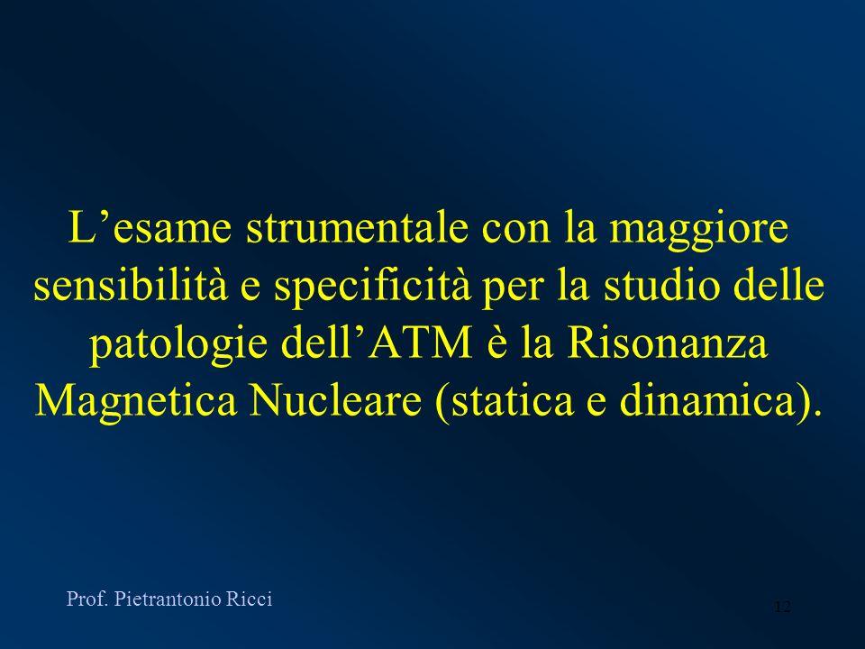 12 Lesame strumentale con la maggiore sensibilità e specificità per la studio delle patologie dellATM è la Risonanza Magnetica Nucleare (statica e din