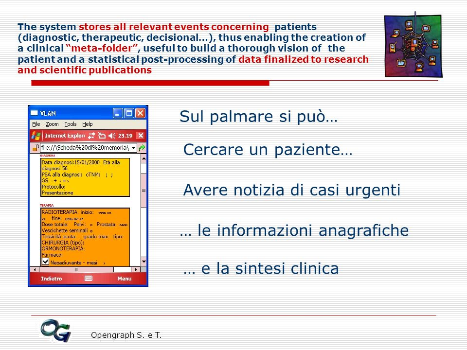 Opengraph S. e T. The system stores all relevant events concerning patients (diagnostic, therapeutic, decisional…), thus enabling the creation of a cl