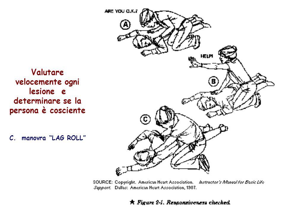 9 Valutare velocemente ogni lesione e determinare se la persona è cosciente C. manovra LAG ROLL