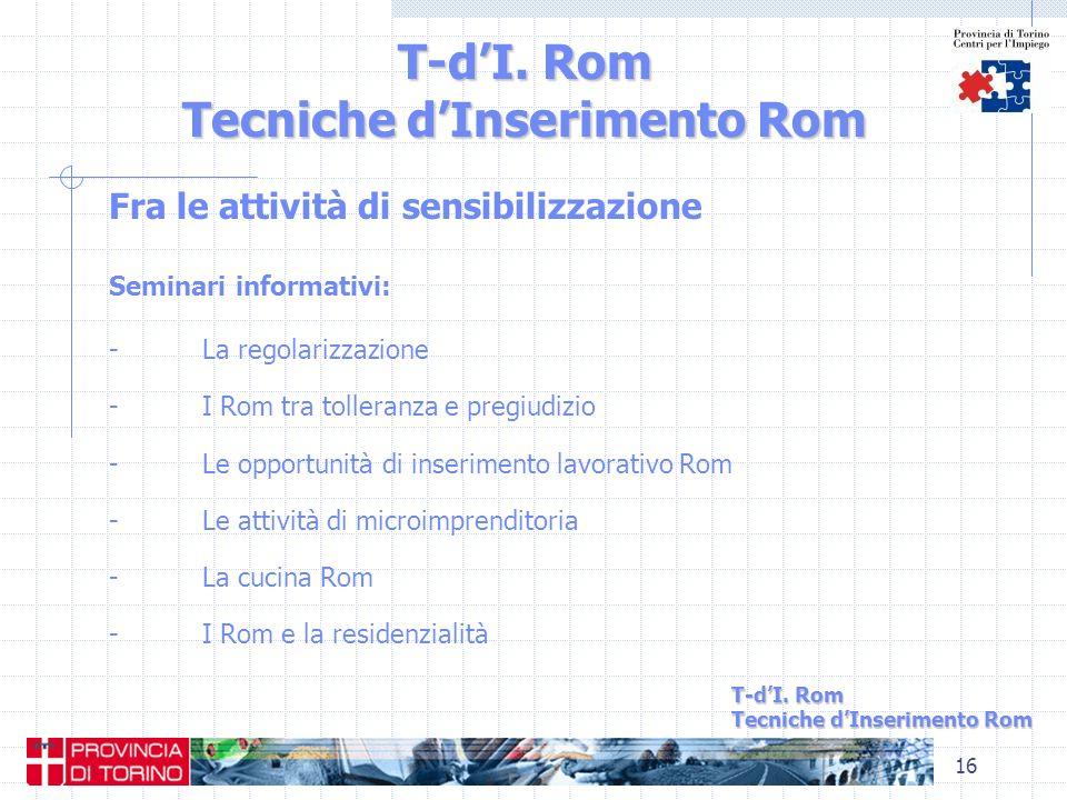 16 T-dI. Rom Tecniche dInserimento Rom Fra le attività di sensibilizzazione Seminari informativi: - La regolarizzazione - I Rom tra tolleranza e pregi