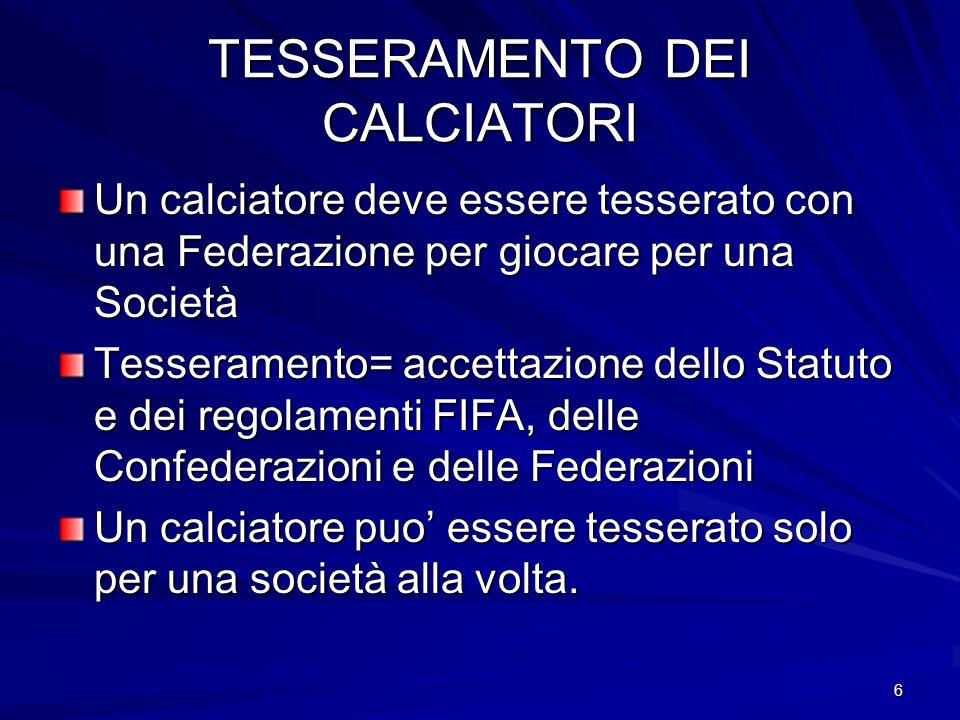 6 TESSERAMENTO DEI CALCIATORI Un calciatore deve essere tesserato con una Federazione per giocare per una Società Tesseramento= accettazione dello Sta