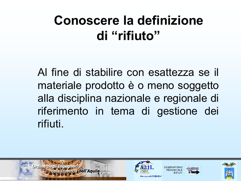 OSSERVATORIO PROVINCIALE RIFIUTI Conoscere la definizione di rifiuto Al fine di stabilire con esattezza se il materiale prodotto è o meno soggetto all