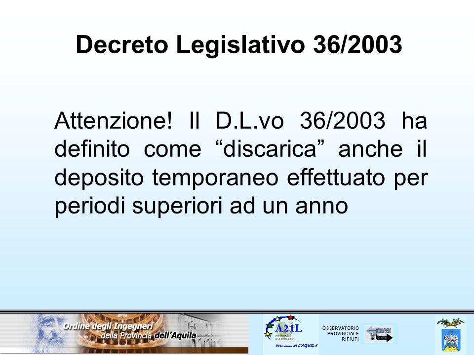 OSSERVATORIO PROVINCIALE RIFIUTI Decreto Legislativo 36/2003 Attenzione! Il D.L.vo 36/2003 ha definito come discarica anche il deposito temporaneo eff