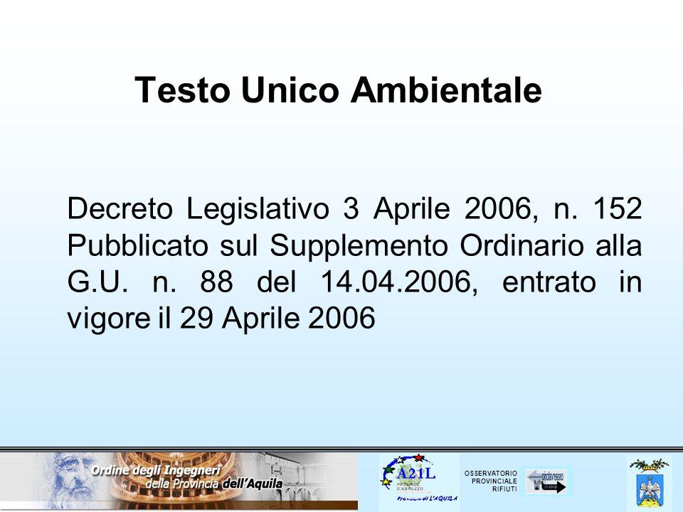 OSSERVATORIO PROVINCIALE RIFIUTI Testo Unico Ambientale Decreto Legislativo 3 Aprile 2006, n. 152 Pubblicato sul Supplemento Ordinario alla G.U. n. 88