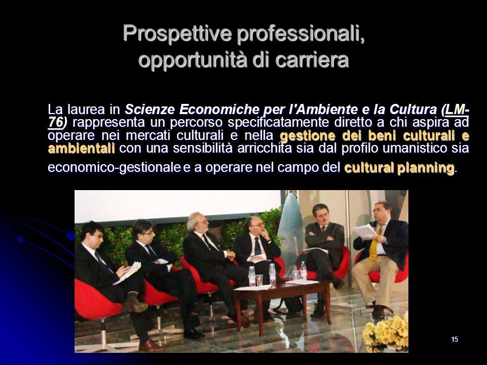 15 Prospettive professionali, opportunità di carriera La laurea in Scienze Economiche per l'Ambiente e la Cultura (LM- 76) rappresenta un percorso spe
