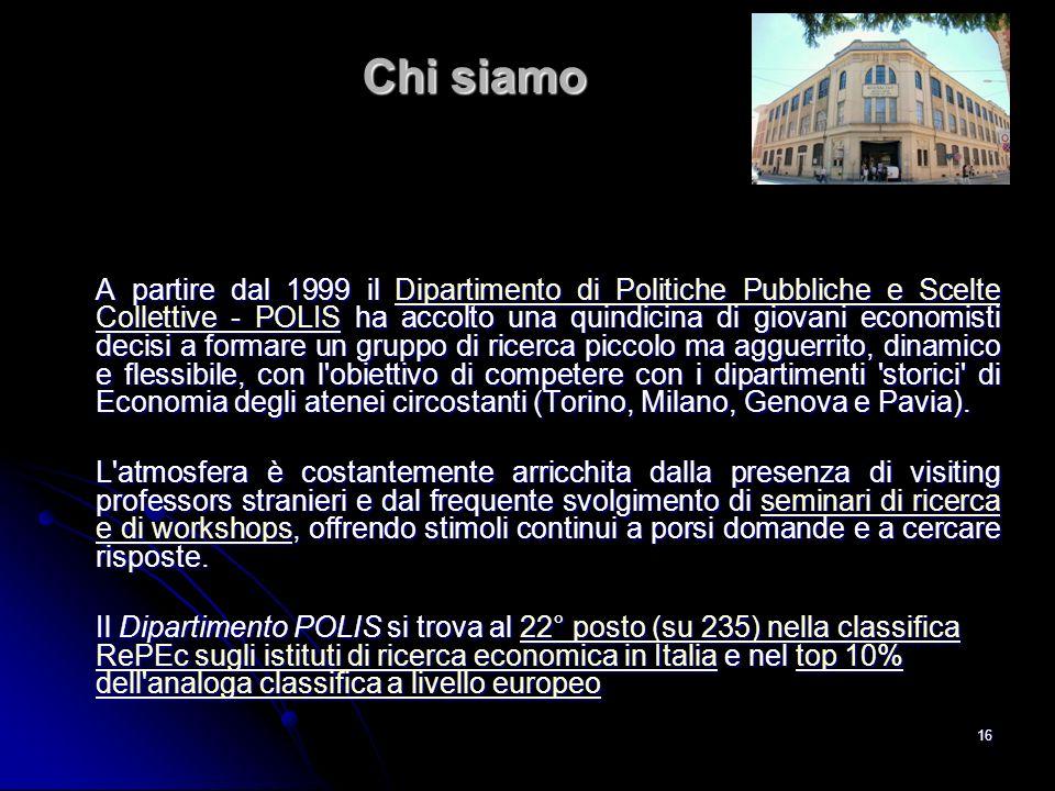 16 Chi siamo A partire dal 1999 il Dipartimento di Politiche Pubbliche e Scelte Collettive - POLIS ha accolto una quindicina di giovani economisti dec