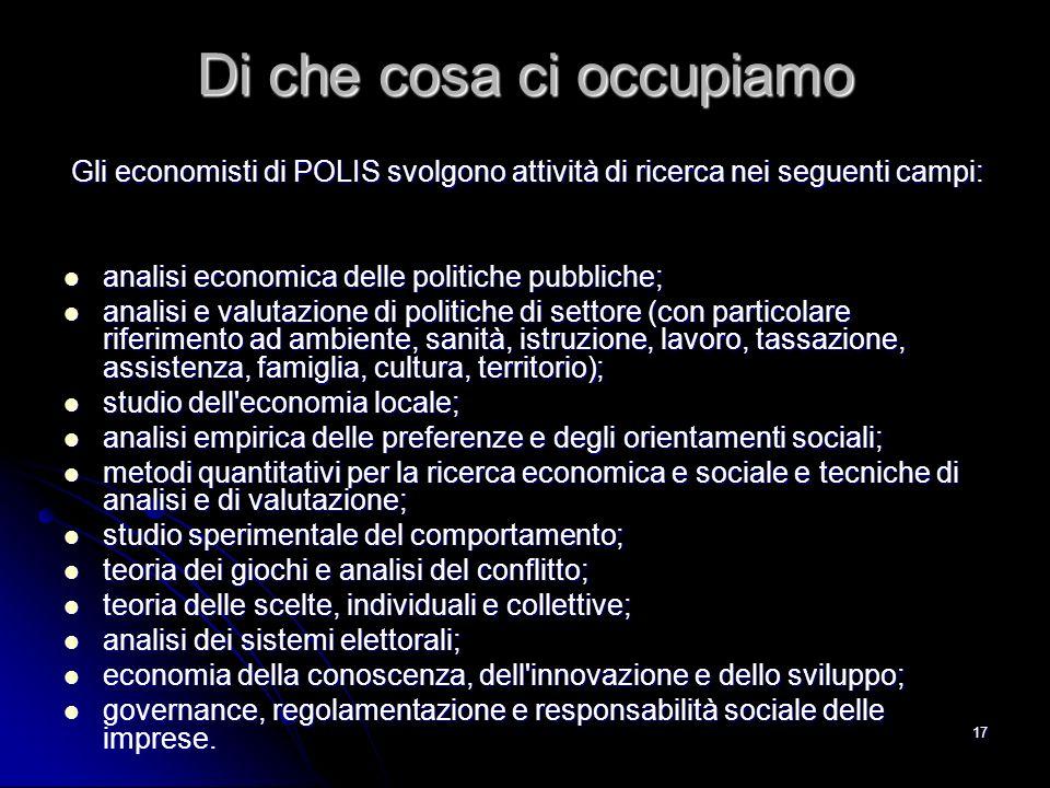 17 Di che cosa ci occupiamo Gli economisti di POLIS svolgono attività di ricerca nei seguenti campi: Gli economisti di POLIS svolgono attività di rice