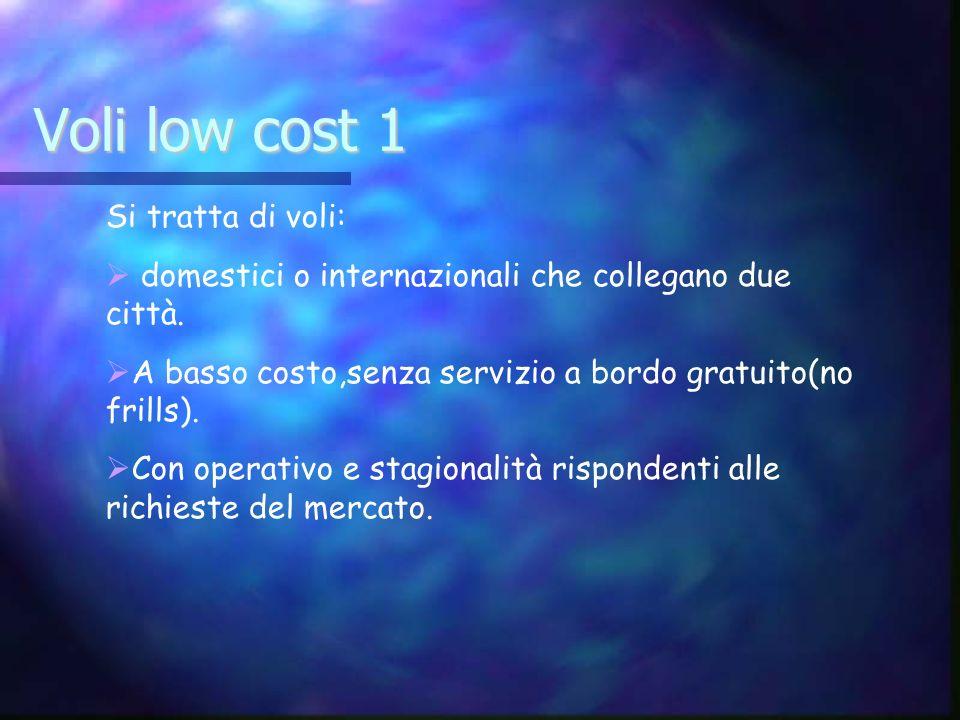 Voli low cost 1 Si tratta di voli: domestici o internazionali che collegano due città. A basso costo,senza servizio a bordo gratuito(no frills). Con o