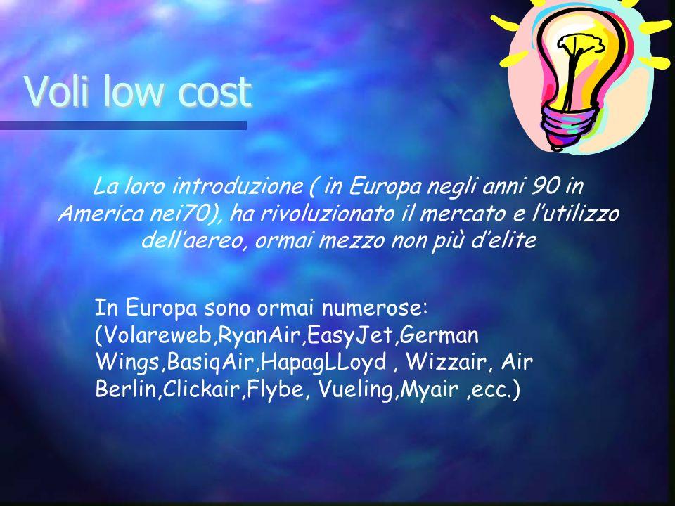 Voli low cost La loro introduzione ( in Europa negli anni 90 in America nei70), ha rivoluzionato il mercato e lutilizzo dellaereo, ormai mezzo non più