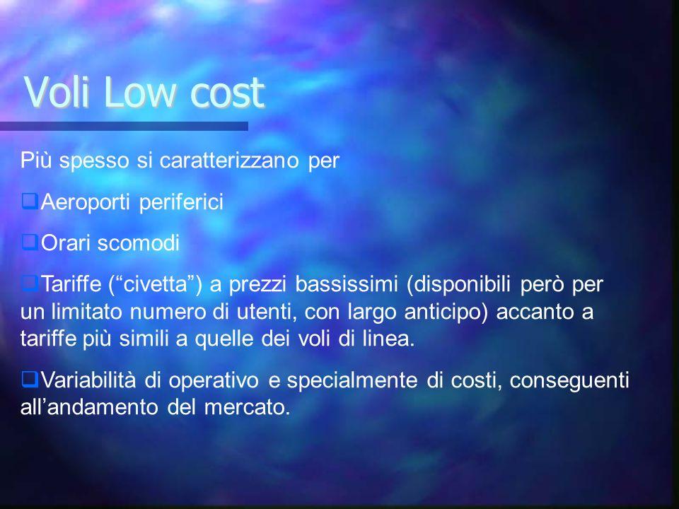 Voli Low cost Più spesso si caratterizzano per Aeroporti periferici Orari scomodi Tariffe (civetta) a prezzi bassissimi (disponibili però per un limit