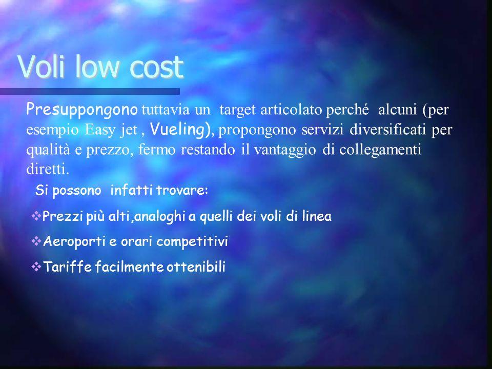 Voli low cost Si possono infatti trovare: Prezzi più alti,analoghi a quelli dei voli di linea Aeroporti e orari competitivi Tariffe facilmente ottenib