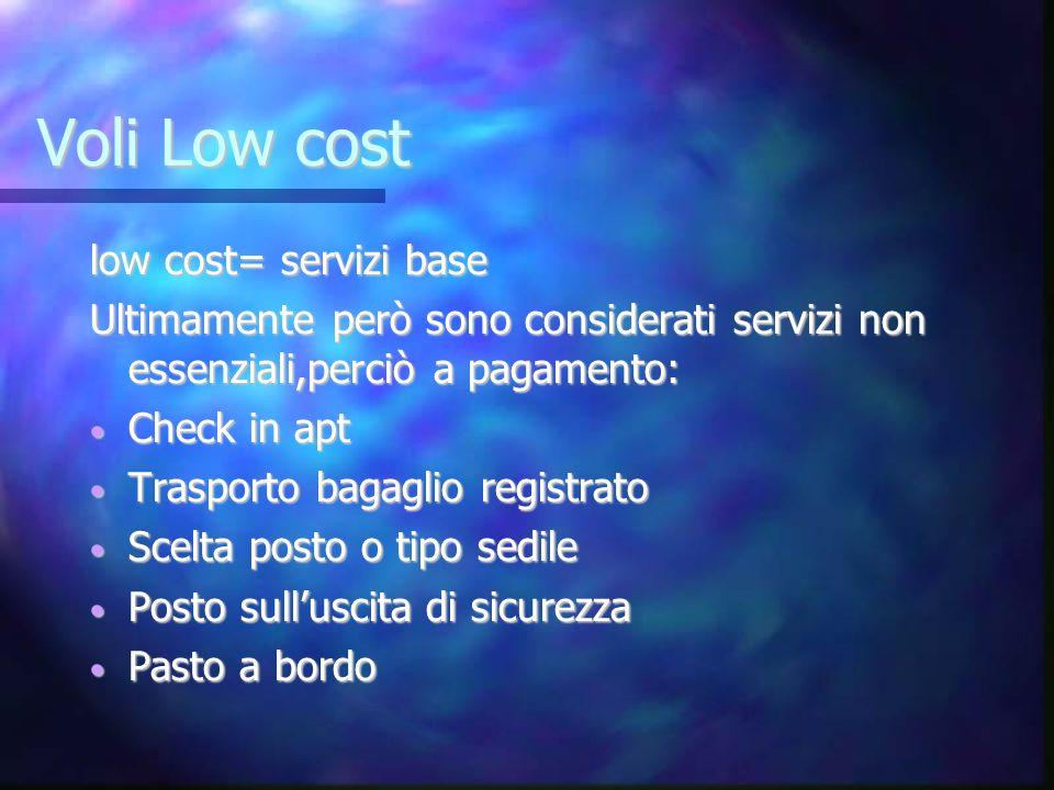 Voli Low cost low cost= servizi base Ultimamente però sono considerati servizi non essenziali,perciò a pagamento: Check in apt Check in apt Trasporto