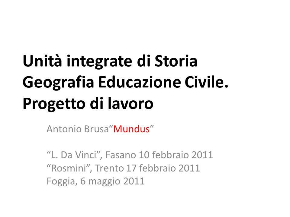 Unità integrate di Storia Geografia Educazione Civile. Progetto di lavoro Antonio BrusaMundus L. Da Vinci, Fasano 10 febbraio 2011 Rosmini, Trento 17