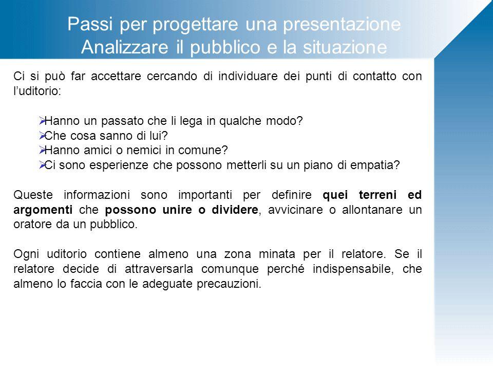 Passi per progettare una presentazione Analizzare il pubblico e la situazione Ci si può far accettare cercando di individuare dei punti di contatto co