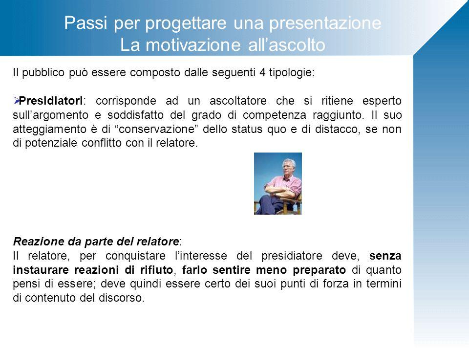 Passi per progettare una presentazione La motivazione allascolto Il pubblico può essere composto dalle seguenti 4 tipologie: Presidiatori: corrisponde