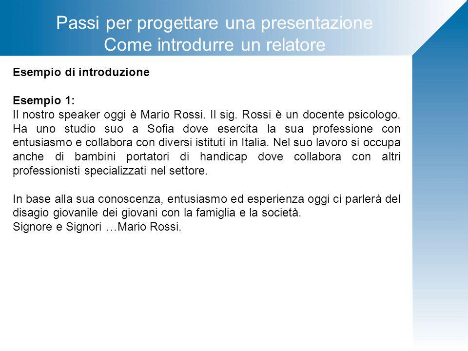 Passi per progettare una presentazione Come introdurre un relatore Esempio di introduzione Esempio 1: Il nostro speaker oggi è Mario Rossi. Il sig. Ro