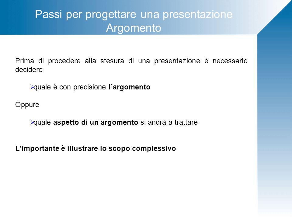 Passi per progettare una presentazione Argomento Prima di procedere alla stesura di una presentazione è necessario decidere quale è con precisione lar