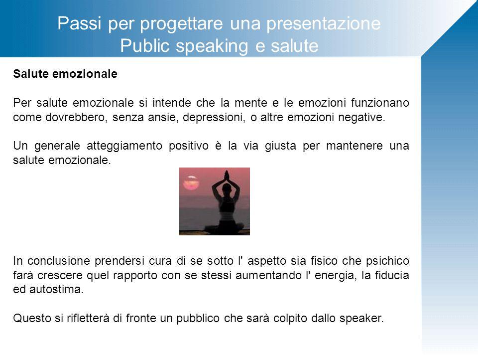 Passi per progettare una presentazione Public speaking e salute Salute emozionale Per salute emozionale si intende che la mente e le emozioni funziona