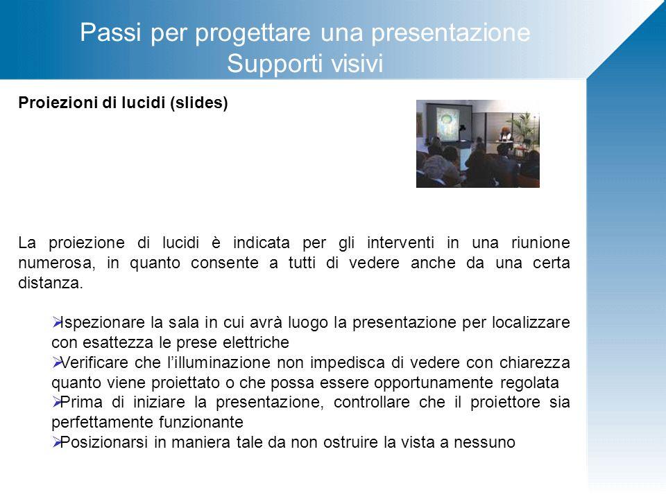 Passi per progettare una presentazione Supporti visivi Proiezioni di lucidi (slides) La proiezione di lucidi è indicata per gli interventi in una riun