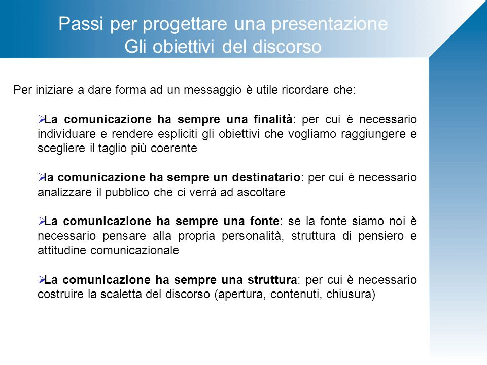 Passi per progettare una presentazione Gli obiettivi del discorso Per iniziare a dare forma ad un messaggio è utile ricordare che: La comunicazione ha