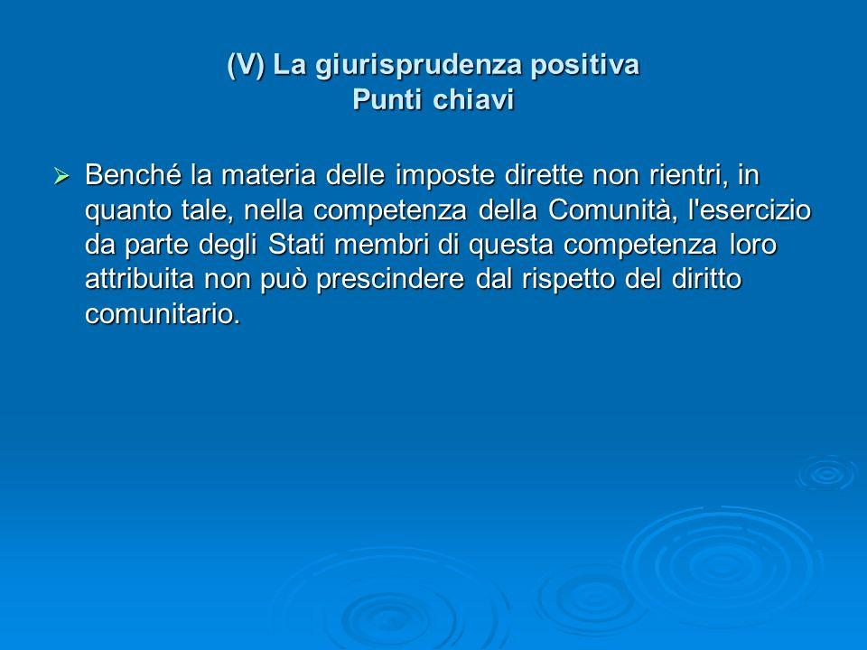 (V) La giurisprudenza positiva Punti chiavi Benché la materia delle imposte dirette non rientri, in quanto tale, nella competenza della Comunità, l'es