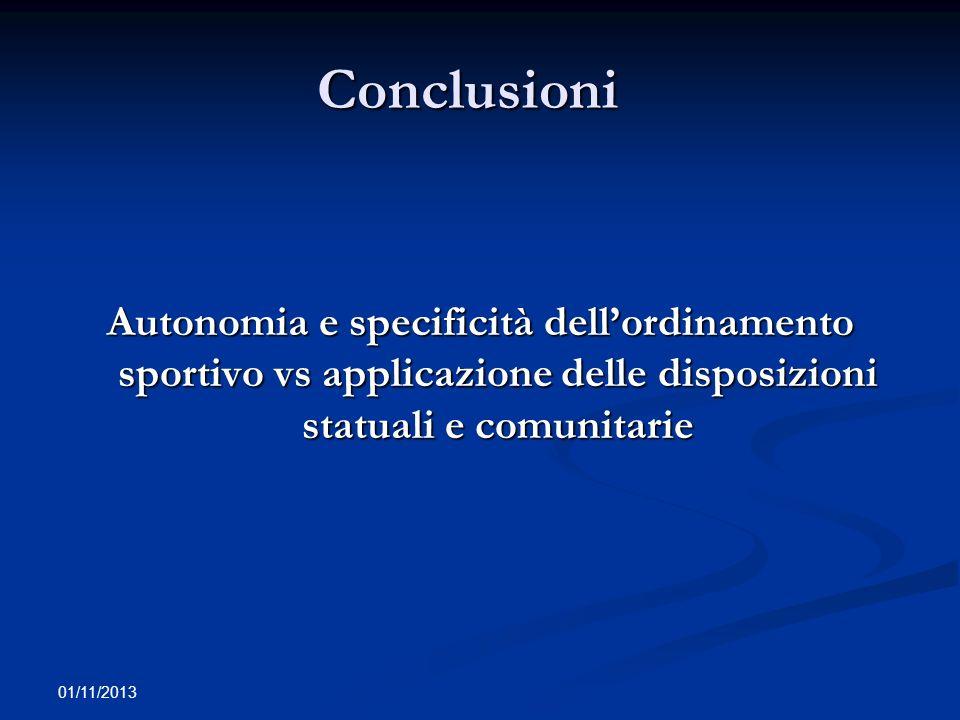 Conclusioni Conclusioni Autonomia e specificità dellordinamento sportivo vs applicazione delle disposizioni statuali e comunitarie 01/11/2013