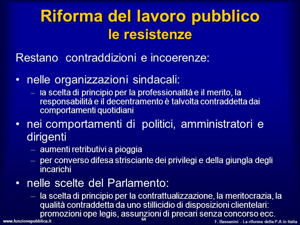 www.funzionepubblica.it F. Bassanini - La riforma della P.A in Italia 64 Riforma del lavoro pubblico le resistenze Restano contraddizioni e incoerenze