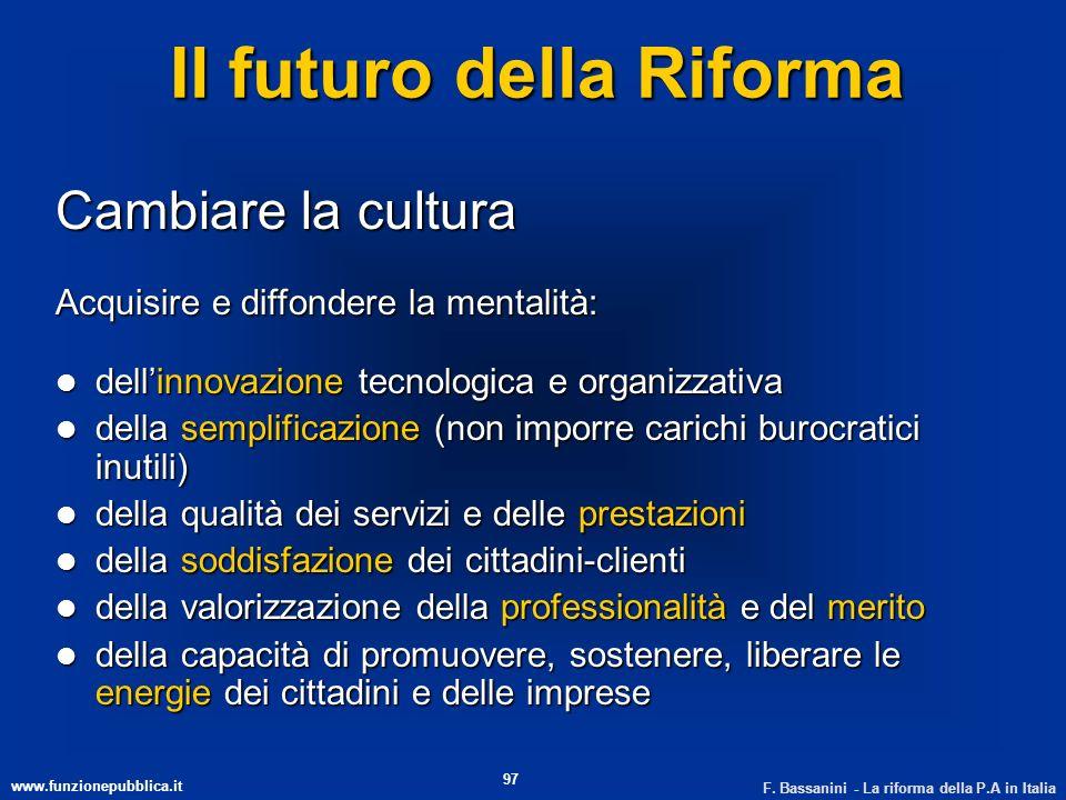 www.funzionepubblica.it F. Bassanini - La riforma della P.A in Italia 97 Il futuro della Riforma Cambiare la cultura Acquisire e diffondere la mentali