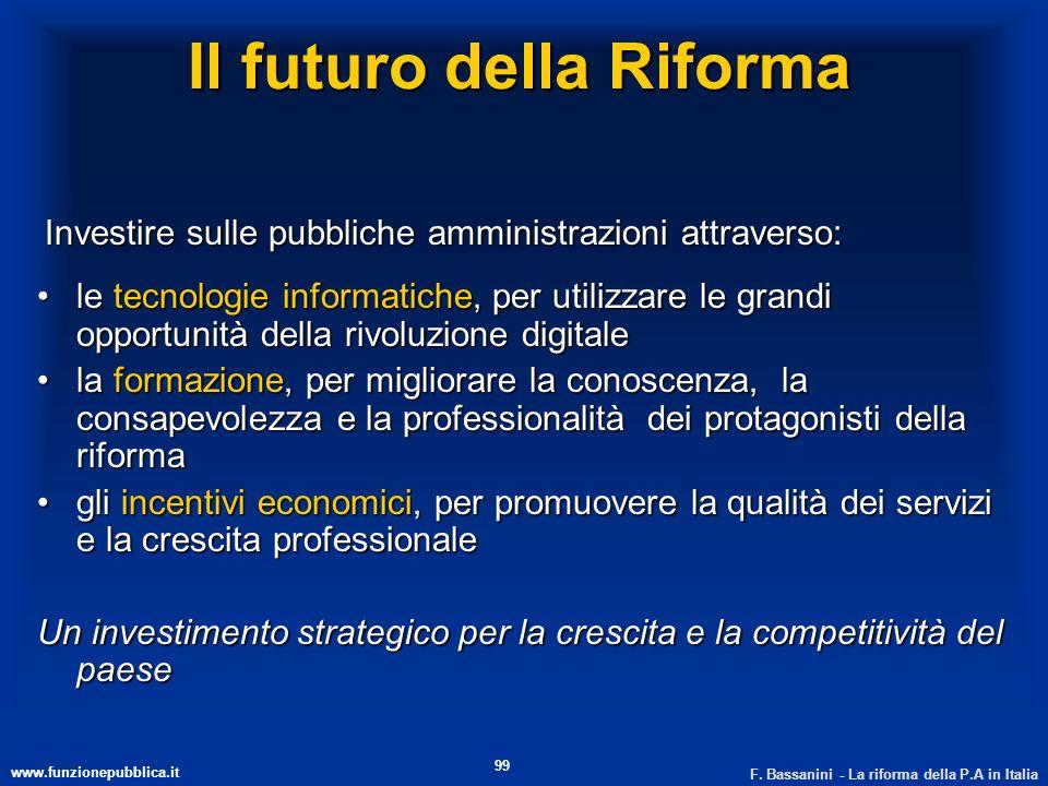 www.funzionepubblica.it F. Bassanini - La riforma della P.A in Italia 99 Il futuro della Riforma Investire sulle pubbliche amministrazioni attraverso: