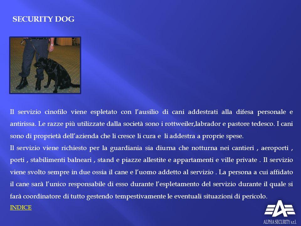 SECURITY DOG Il servizio cinofilo viene espletato con lausilio di cani addestrati alla difesa personale e antirissa. Le razze più utilizzate dalla soc