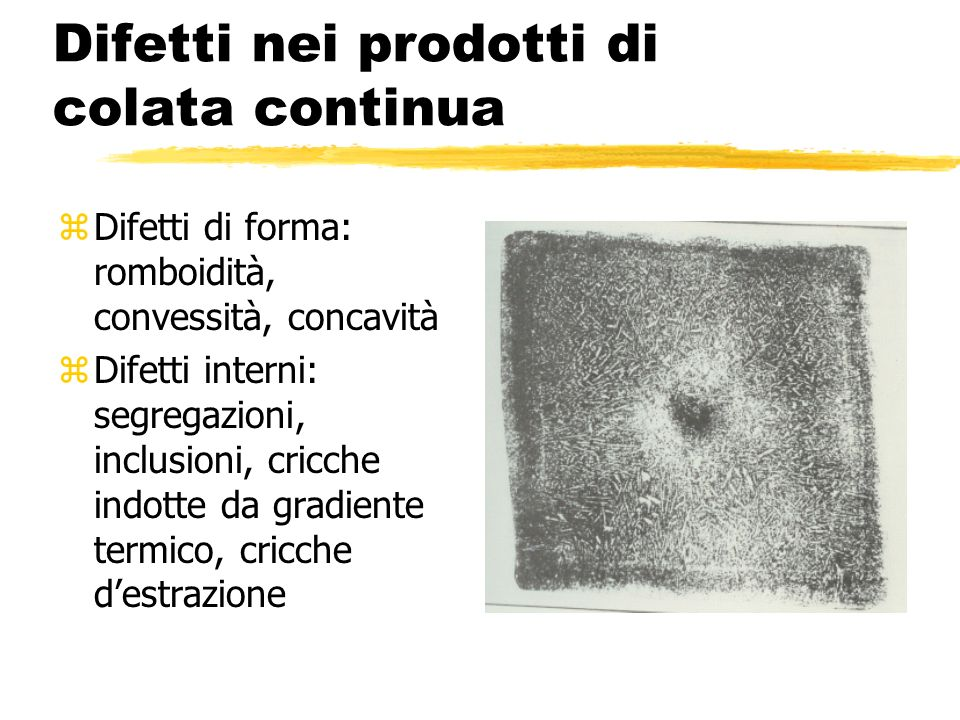 Difetti nei prodotti di colata continua (2) zDifetti esterni: profonde impronte doscillazione, impronte di guida, soffiature, cricche (longitudinali, trasversali, reticolari)