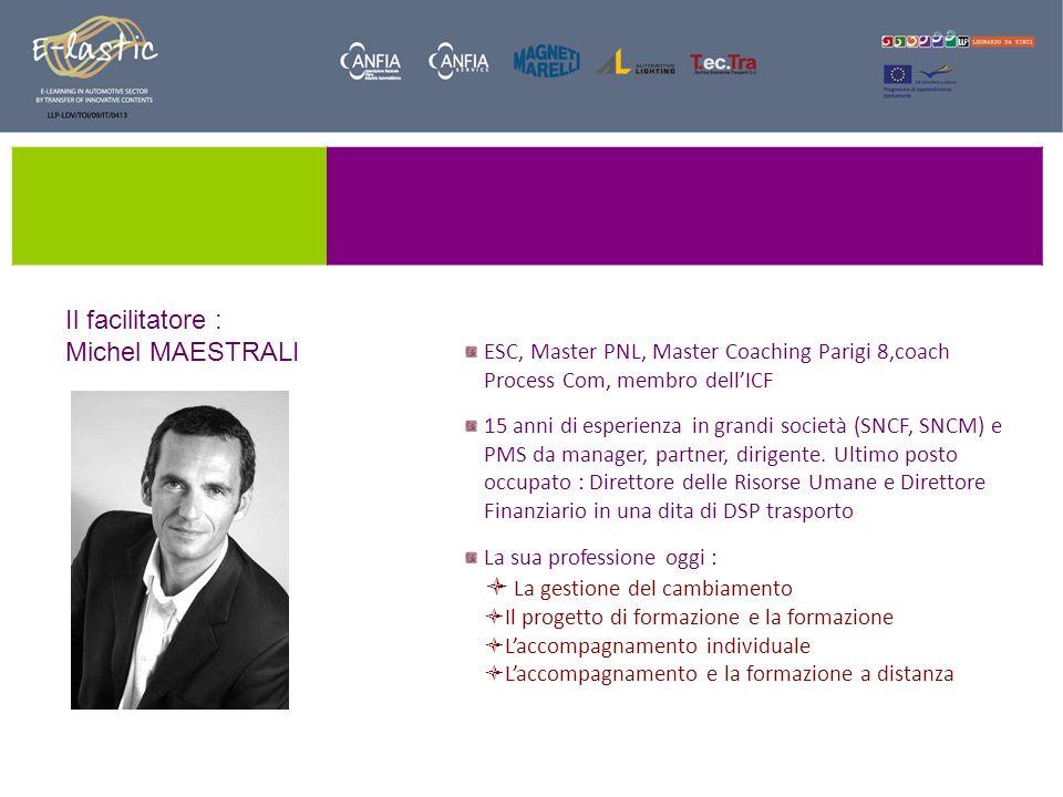 Il facilitatore : Michel MAESTRALI ESC, Master PNL, Master Coaching Parigi 8,coach Process Com, membro dellICF 15 anni di esperienza in grandi società