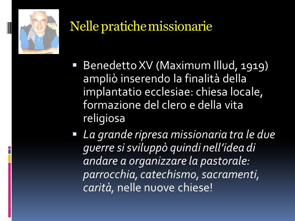 Nelle pratiche missionarie Benedetto XV (Maximum Illud, 1919) ampliò inserendo la finalità della implantatio ecclesiae: chiesa locale, formazione del