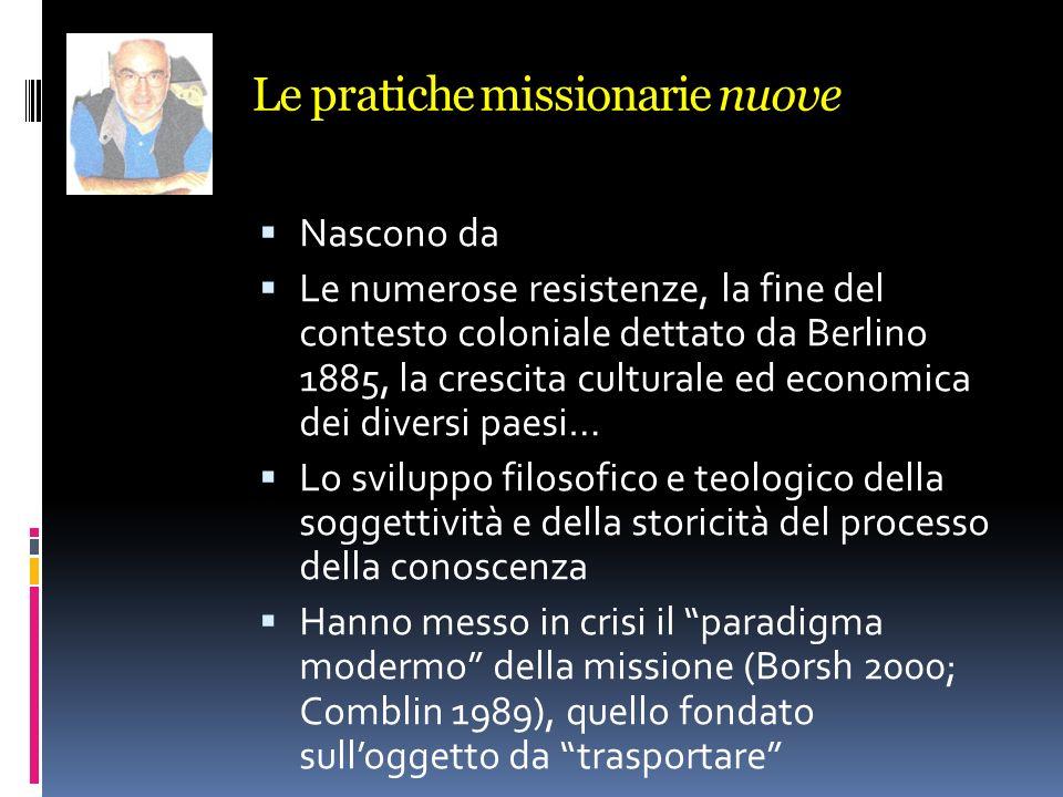 Le pratiche missionarie nuove Nascono da Le numerose resistenze, la fine del contesto coloniale dettato da Berlino 1885, la crescita culturale ed econ
