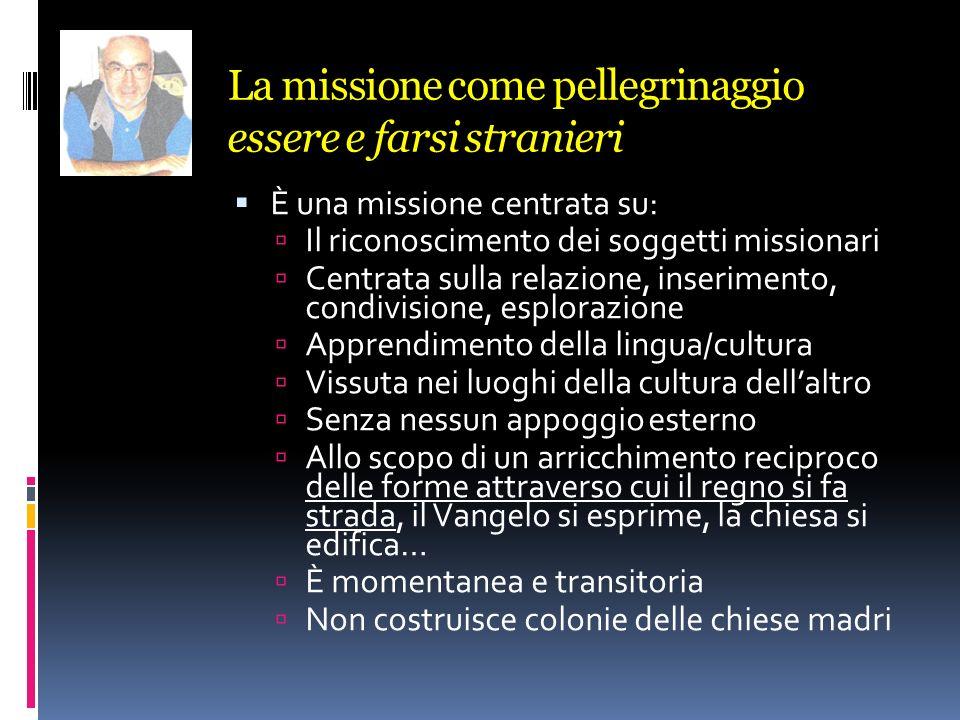 La missione come pellegrinaggio essere e farsi stranieri È una missione centrata su: Il riconoscimento dei soggetti missionari Centrata sulla relazion