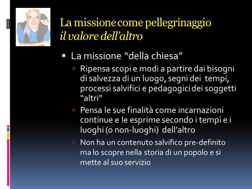 La missione come pellegrinaggio il valore dellaltro La missione della chiesa Ripensa scopi e modi a partire dai bisogni di salvezza di un luogo, segni